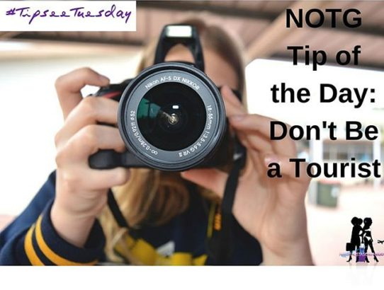 NOTG Tip-See Tueday tip: Don't be a tourist